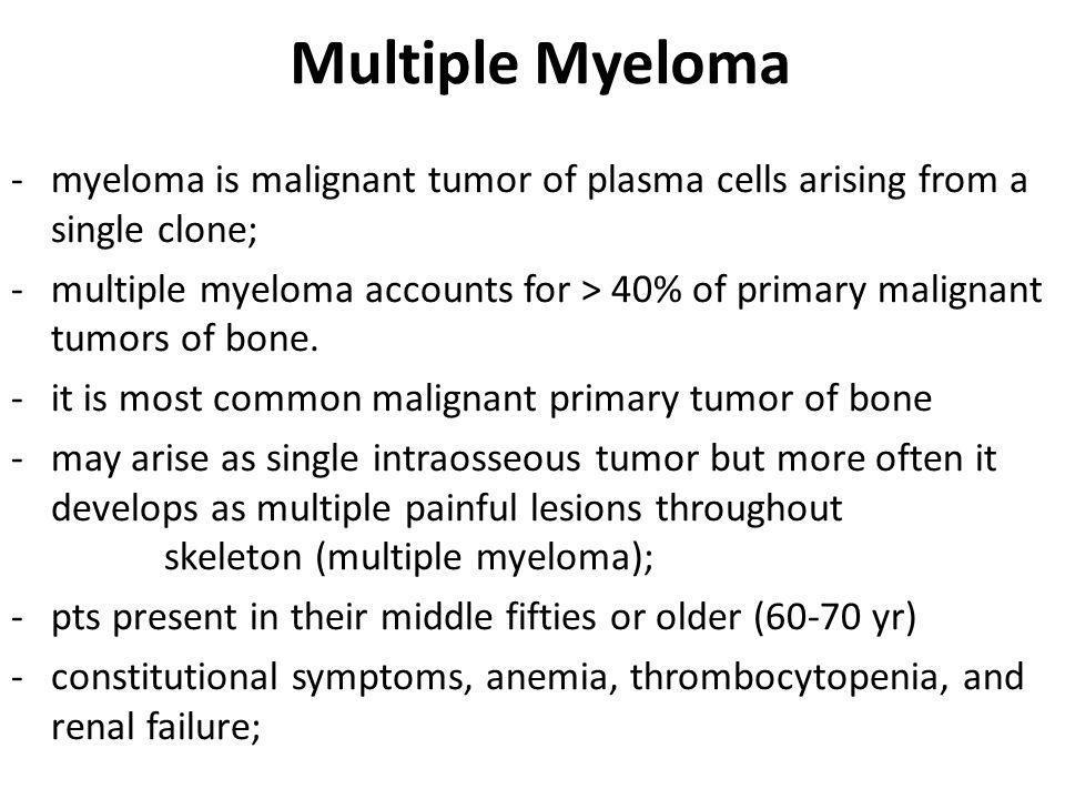 Multiple Myeloma -myeloma is malignant tumor of plasma cells arising from a single clone; -multiple myeloma accounts for > 40% of primary malignant tumors of bone.