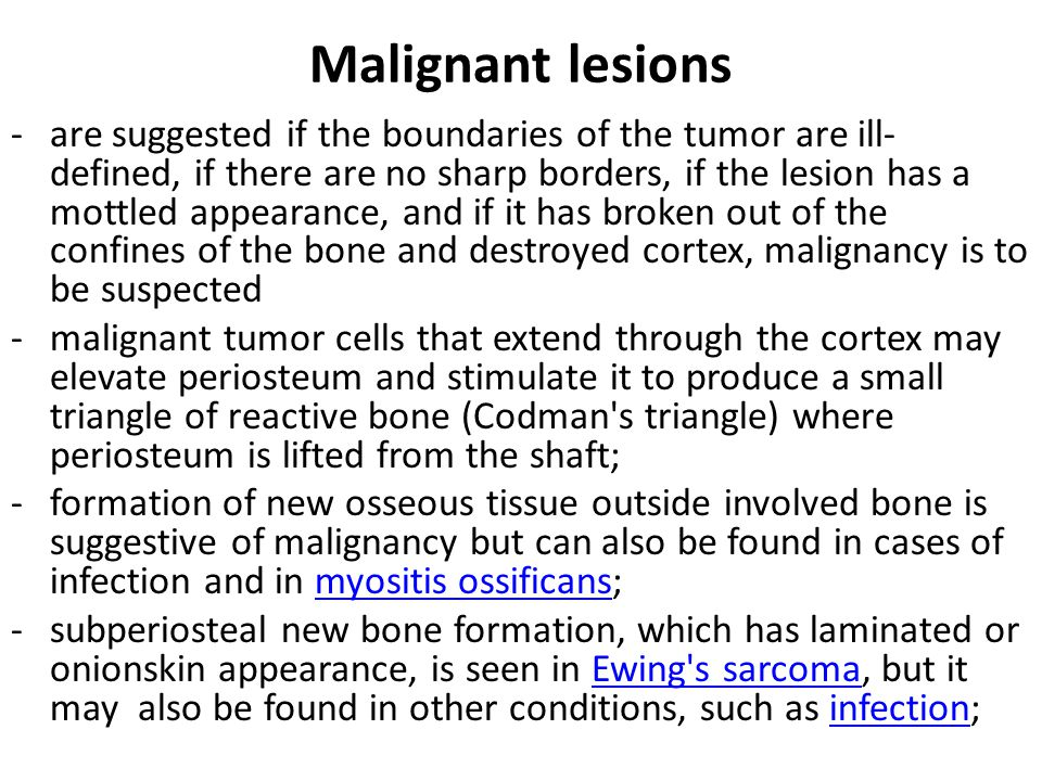 Malignant lesions -are suggested if the boundaries of the tumor are ill- defined, if there are no sharp borders, if the lesion has a mottled appearance, and if it has broken out of the confines of the bone and destroyed cortex, malignancy is to be suspected -malignant tumor cells that extend through the cortex may elevate periosteum and stimulate it to produce a small triangle of reactive bone (Codman s triangle) where periosteum is lifted from the shaft; -formation of new osseous tissue outside involved bone is suggestive of malignancy but can also be found in cases of infection and in myositis ossificans;myositis ossificans -subperiosteal new bone formation, which has laminated or onionskin appearance, is seen in Ewing s sarcoma, but it may also be found in other conditions, such as infection;Ewing s sarcomainfection