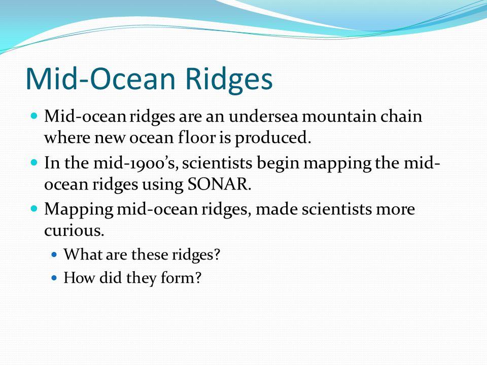 Mid-Ocean Ridges Mid-ocean ridges are an undersea mountain chain where new ocean floor is produced.