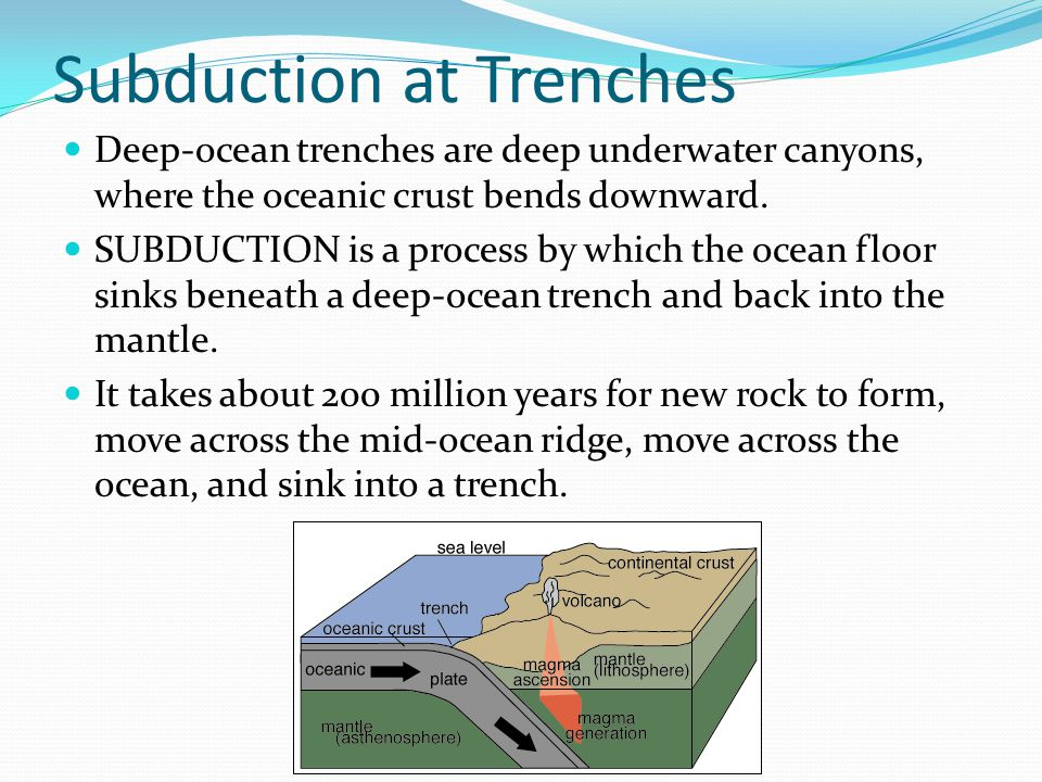 Subduction at Trenches Deep-ocean trenches are deep underwater canyons, where the oceanic crust bends downward.