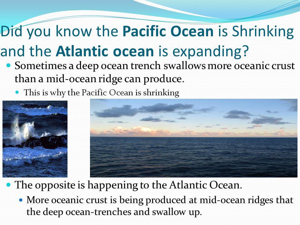 Did you know the Pacific Ocean is Shrinking and the Atlantic ocean is expanding.