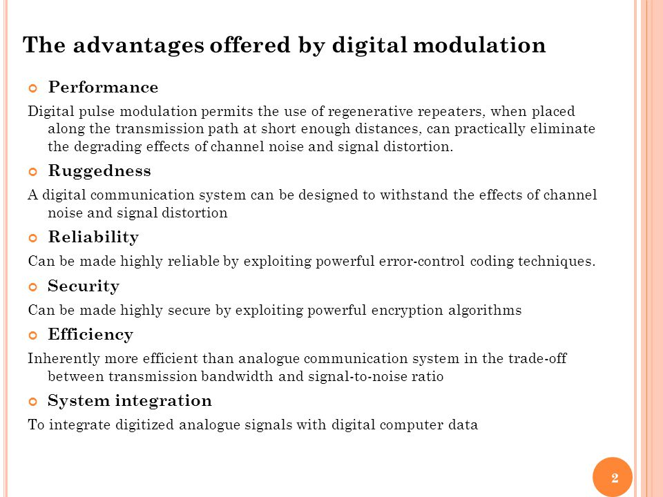 The advantages offered by digital modulation Performance Digital pulse modulation permits the use of regenerative repeaters, when placed along the tra