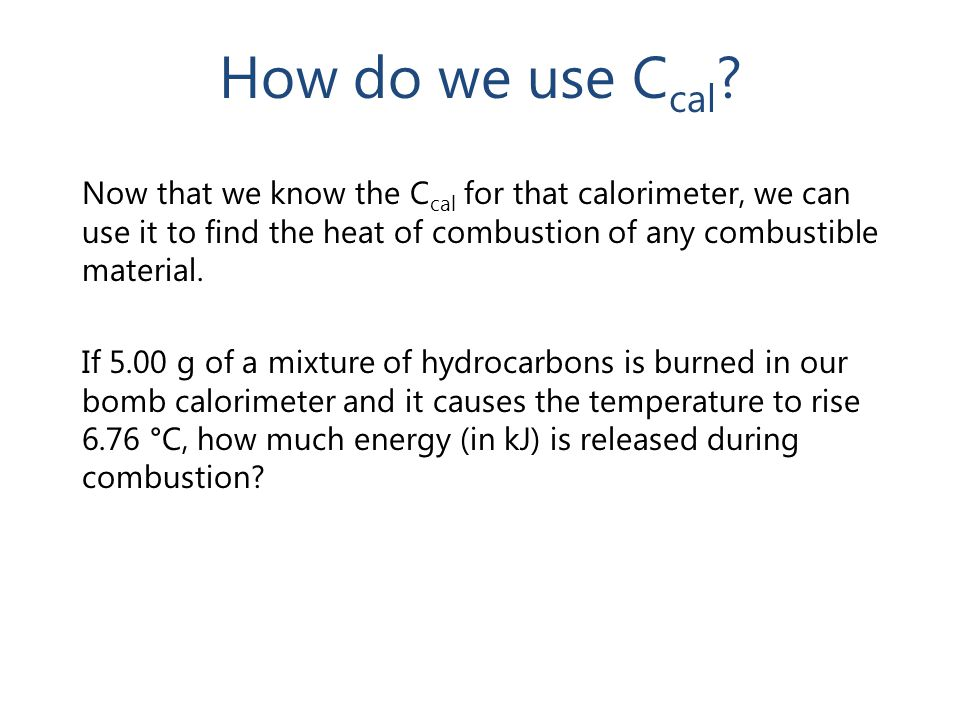 How do we use C cal ? Now that we know the C cal for that calorimeter, we can use it to find the heat of combustion of any combustible material. If 5.