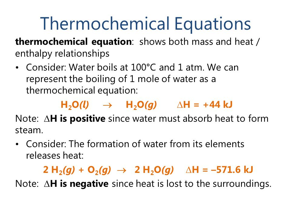 Thermochemical Equations thermochemical equation: shows both mass and heat / enthalpy relationships Consider: Water boils at 100°C and 1 atm. We can r