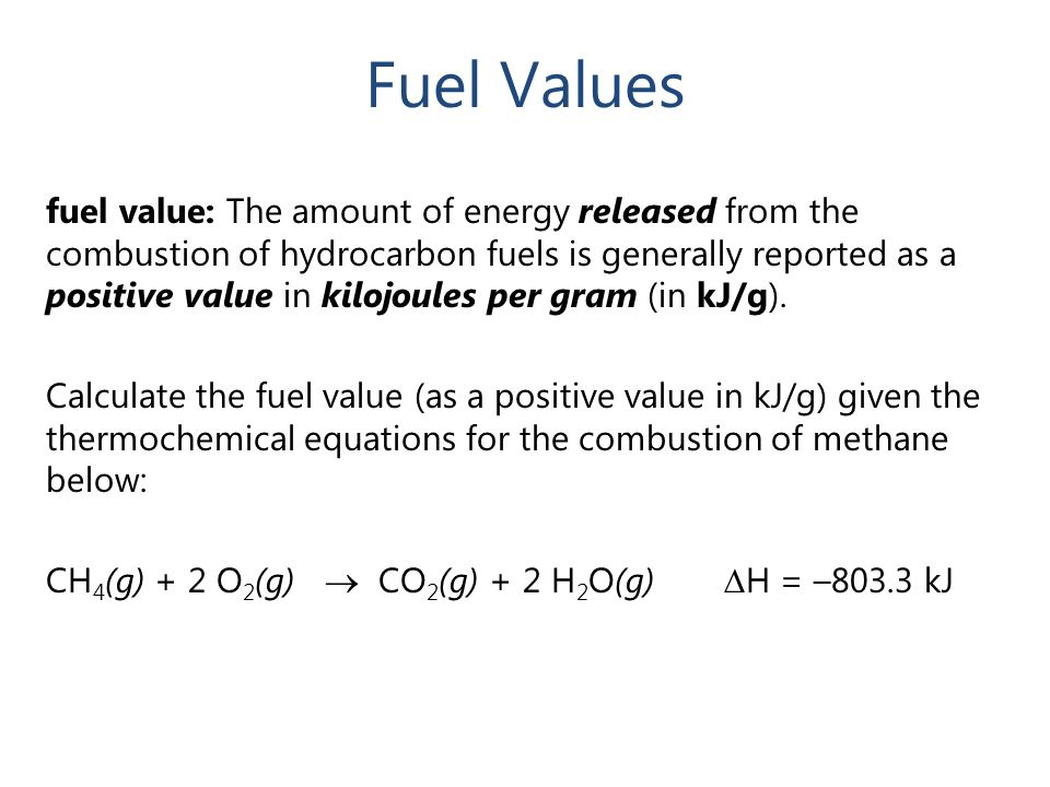 Fuel Values fuel value: The amount of energy released from the combustion of hydrocarbon fuels is generally reported as a positive value in kilojoules