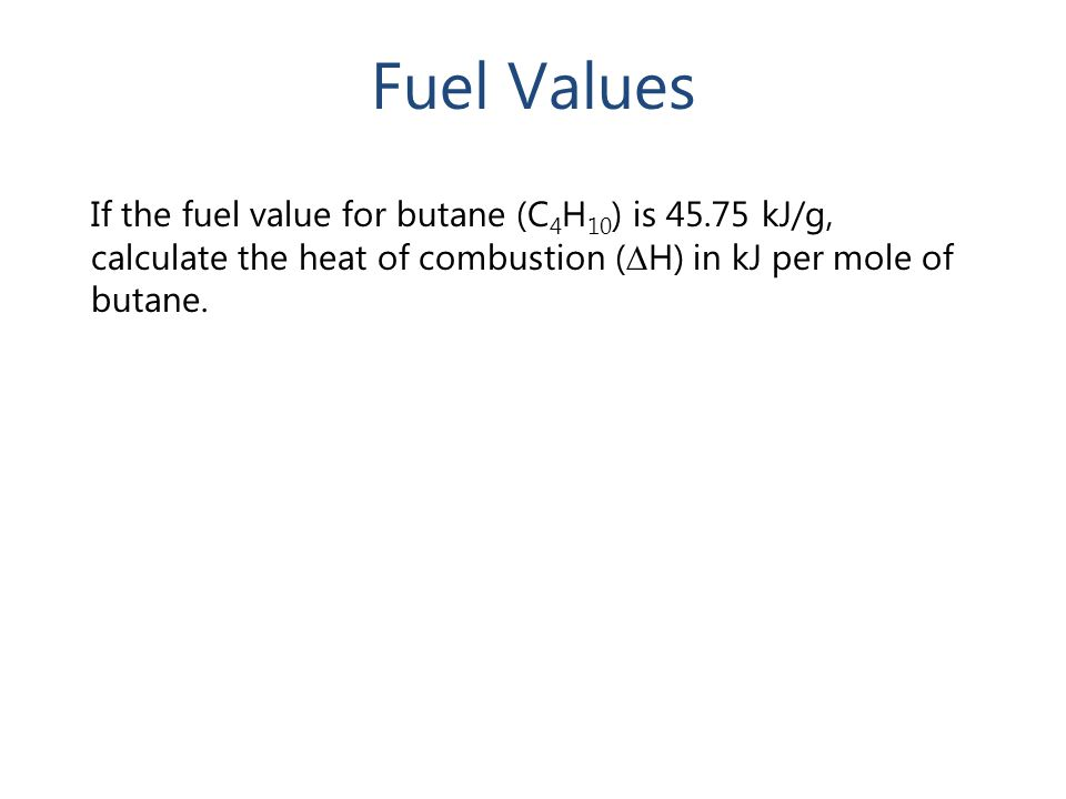 If the fuel value for butane (C 4 H 10 ) is 45.75 kJ/g, calculate the heat of combustion ( ∆ H) in kJ per mole of butane. Fuel Values