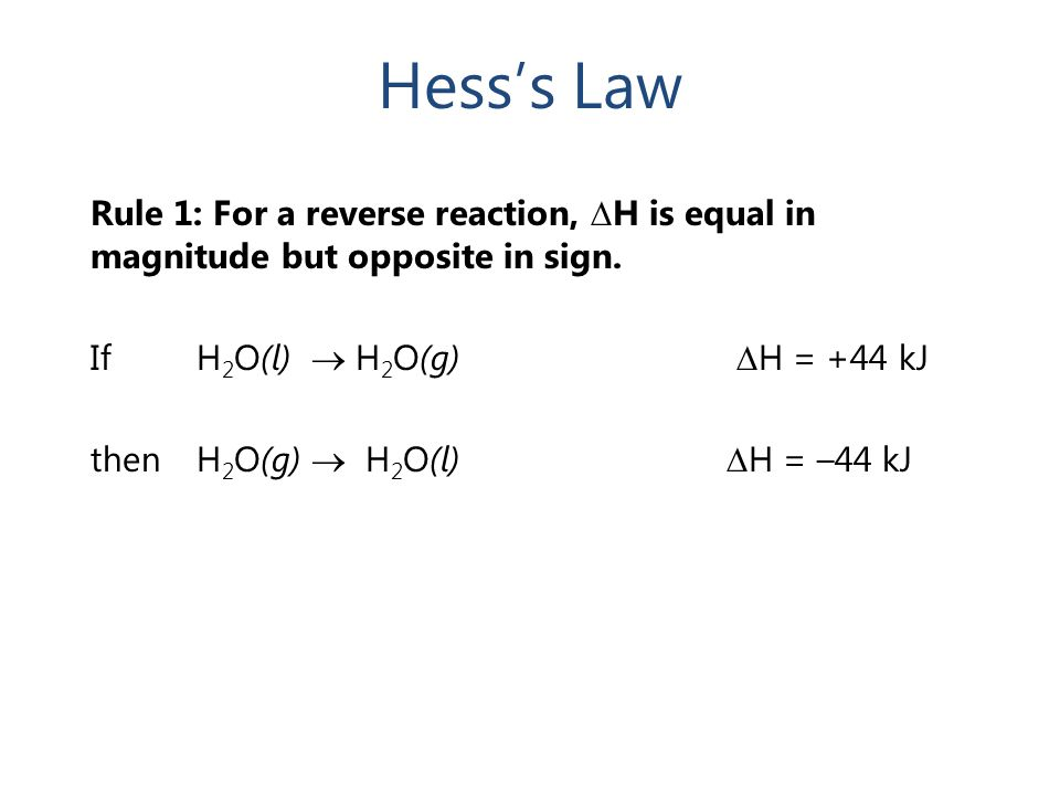 Hess's Law Rule 1: For a reverse reaction, ∆ H is equal in magnitude but opposite in sign. IfH 2 O(l)  H 2 O(g) ∆ H = +44 kJ then H 2 O(g)  H 2 O(l)