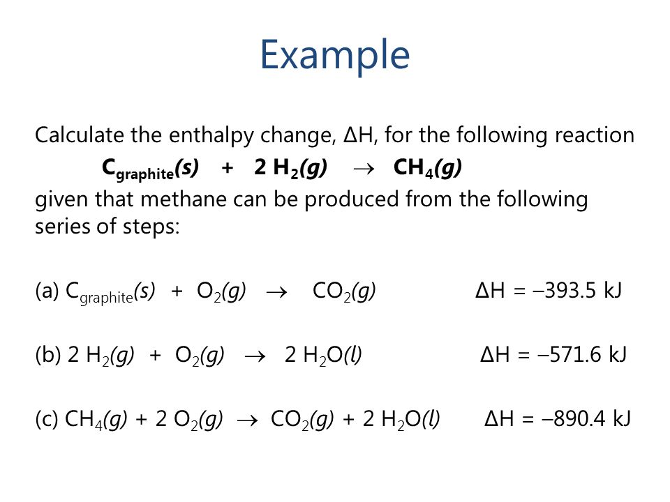 Example Calculate the enthalpy change, ΔH, for the following reaction C graphite (s) + 2 H 2 (g)  CH 4 (g) given that methane can be produced from th