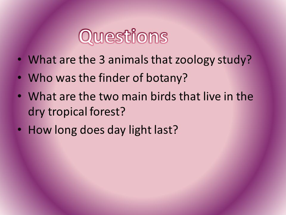 What are the 3 animals that zoology study? Who was the finder of botany? What are the two main birds that live in the dry tropical forest? How long do