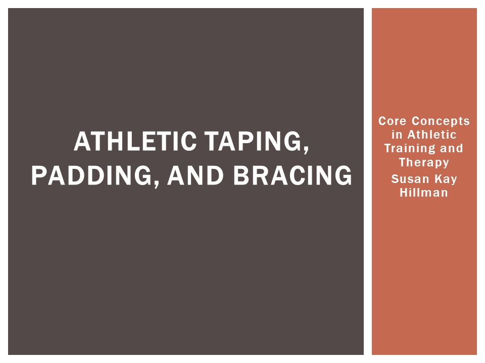 Core Concepts in Athletic Training and Therapy Susan Kay Hillman ATHLETIC TAPING, PADDING, AND BRACING