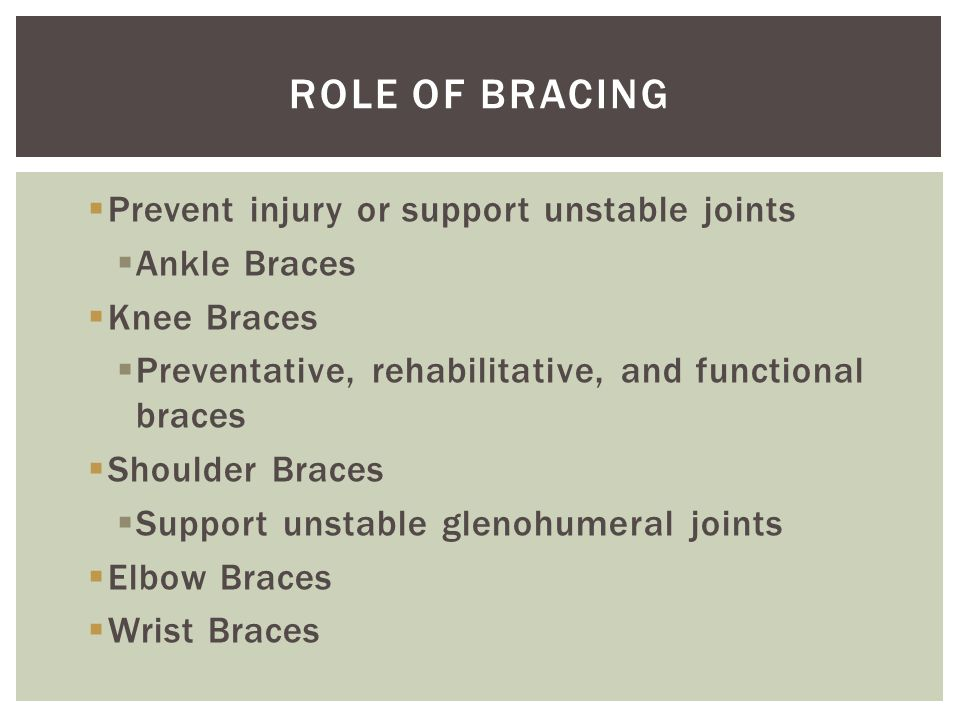  Prevent injury or support unstable joints  Ankle Braces  Knee Braces  Preventative, rehabilitative, and functional braces  Shoulder Braces  Sup