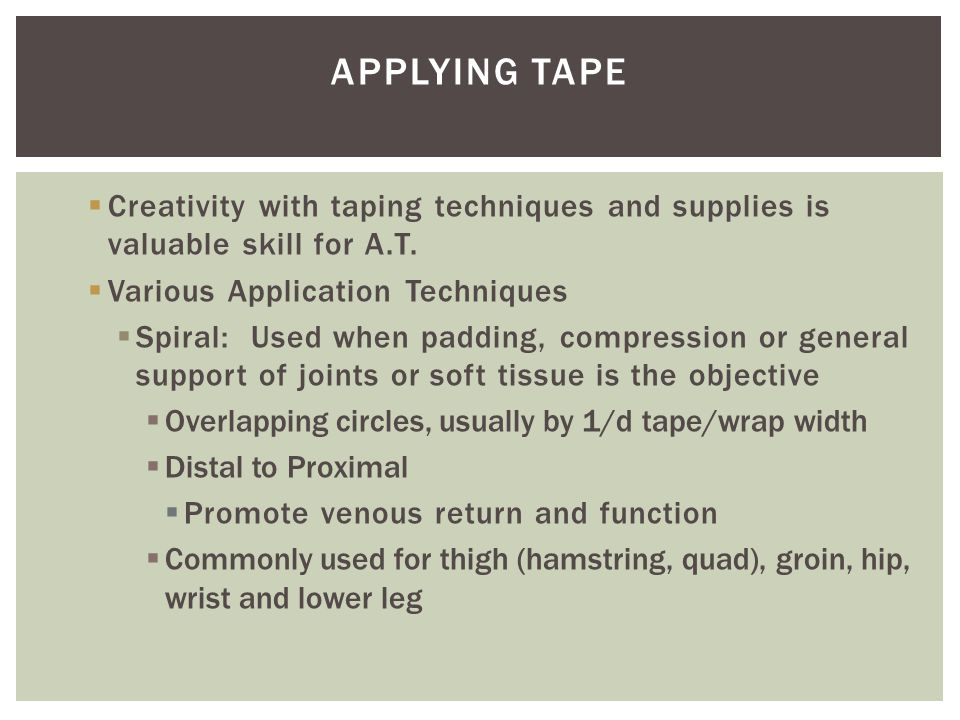  Creativity with taping techniques and supplies is valuable skill for A.T.  Various Application Techniques  Spiral: Used when padding, compression
