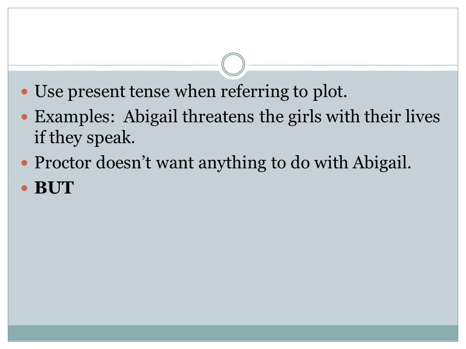 Use present tense when referring to plot. Examples: Abigail threatens the girls with their lives if they speak. Proctor doesn't want anything to do wi