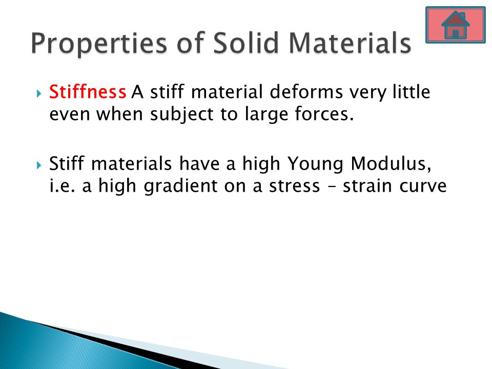  Stiffness A stiff material deforms very little even when subject to large forces.  Stiff materials have a high Young Modulus, i.e. a high gradient