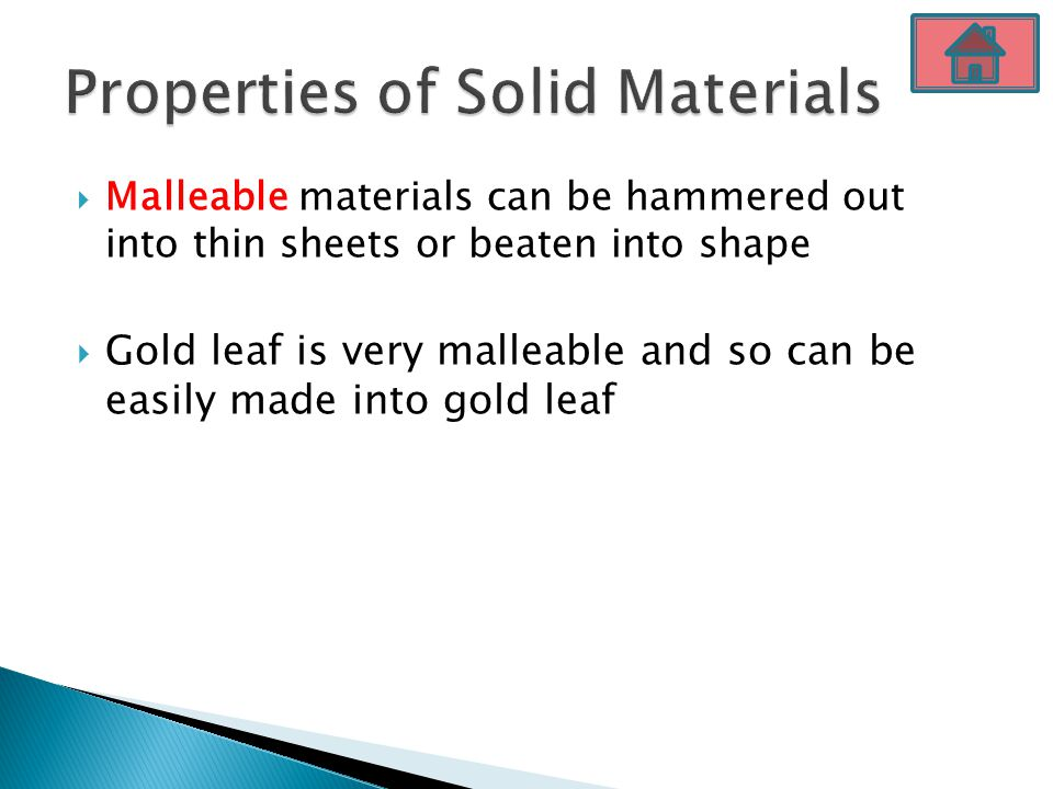  Malleable materials can be hammered out into thin sheets or beaten into shape  Gold leaf is very malleable and so can be easily made into gold leaf