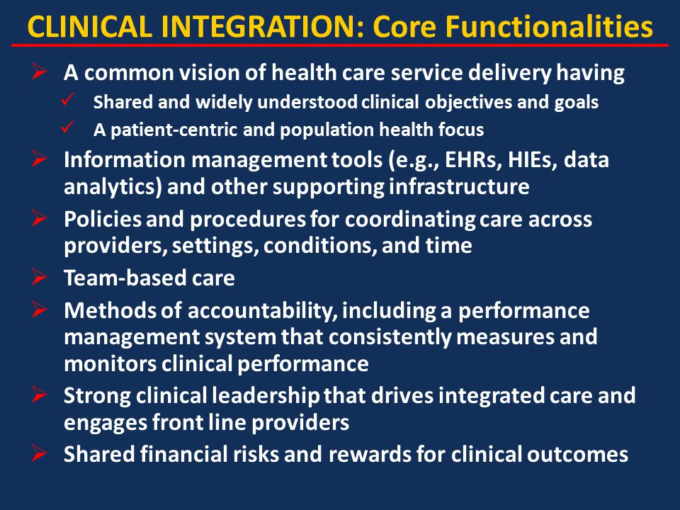 CLINICAL INTEGRATION: Core Functionalities  A common vision of health care service delivery having Shared and widely understood clinical objectives and goals A patient-centric and population health focus  Information management tools (e.g., EHRs, HIEs, data analytics) and other supporting infrastructure  Policies and procedures for coordinating care across providers, settings, conditions, and time  Team-based care  Methods of accountability, including a performance management system that consistently measures and monitors clinical performance  Strong clinical leadership that drives integrated care and engages front line providers  Shared financial risks and rewards for clinical outcomes
