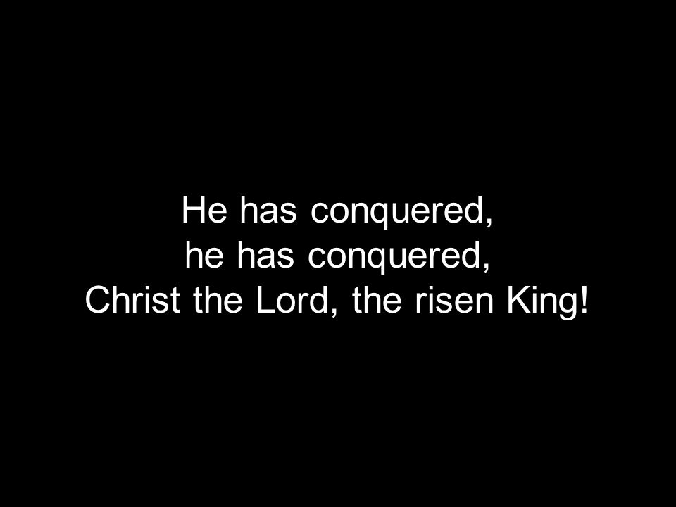 He has conquered, he has conquered, Christ the Lord, the risen King!