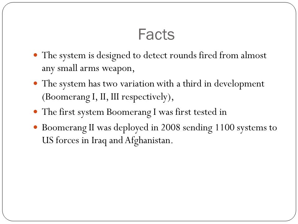 Facts The system is designed to detect rounds fired from almost any small arms weapon, The system has two variation with a third in development (Boome