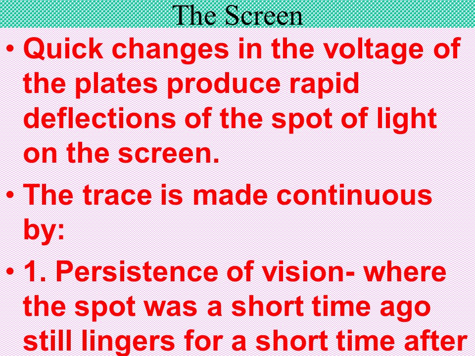The Screen Quick changes in the voltage of the plates produce rapid deflections of the spot of light on the screen. The trace is made continuous by: 1