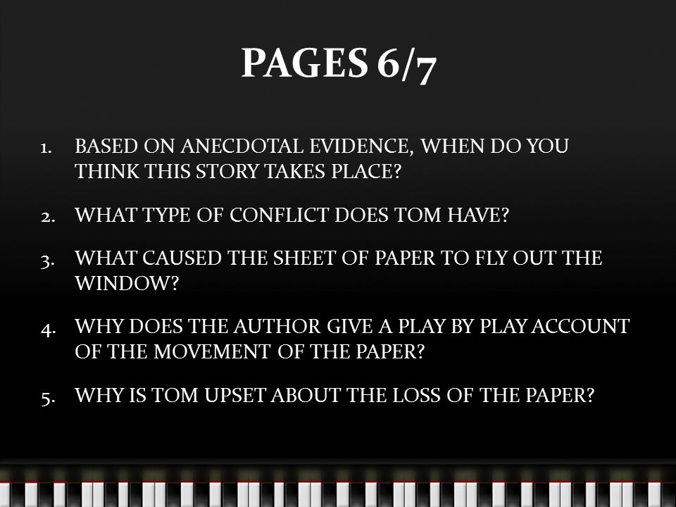 PAGES 6/7 1.BASED ON ANECDOTAL EVIDENCE, WHEN DO YOU THINK THIS STORY TAKES PLACE? 2.WHAT TYPE OF CONFLICT DOES TOM HAVE? 3.WHAT CAUSED THE SHEET OF P