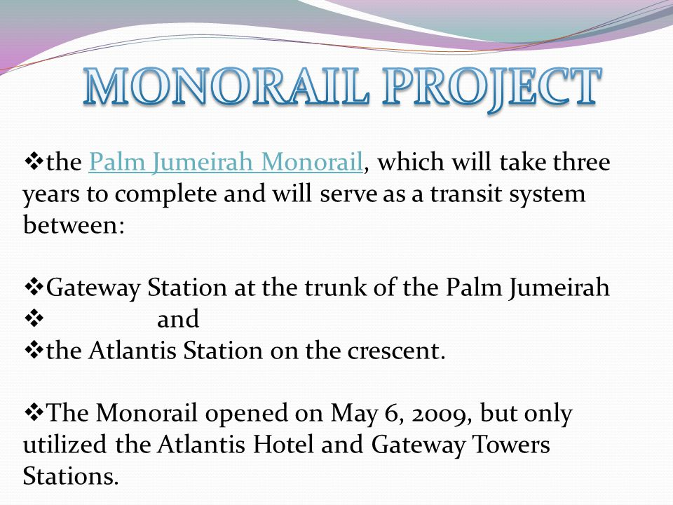  the Palm Jumeirah Monorail, which will take three years to complete and will serve as a transit system between:Palm Jumeirah Monorail  Gateway Stat