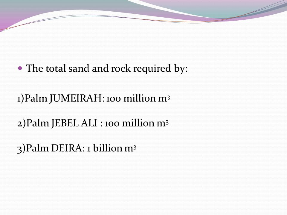 The total sand and rock required by: 1)Palm JUMEIRAH: 100 million m 3 2)Palm JEBEL ALI : 100 million m 3 3)Palm DEIRA: 1 billion m 3