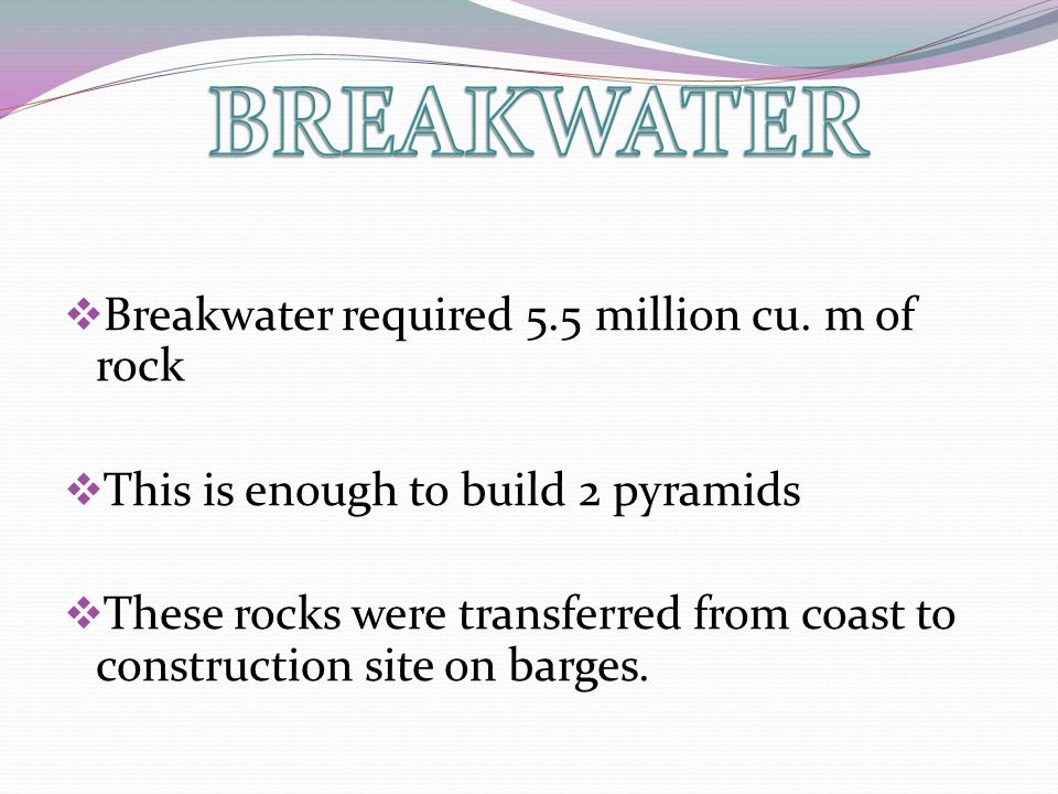  Breakwater required 5.5 million cu. m of rock  This is enough to build 2 pyramids  These rocks were transferred from coast to construction site on