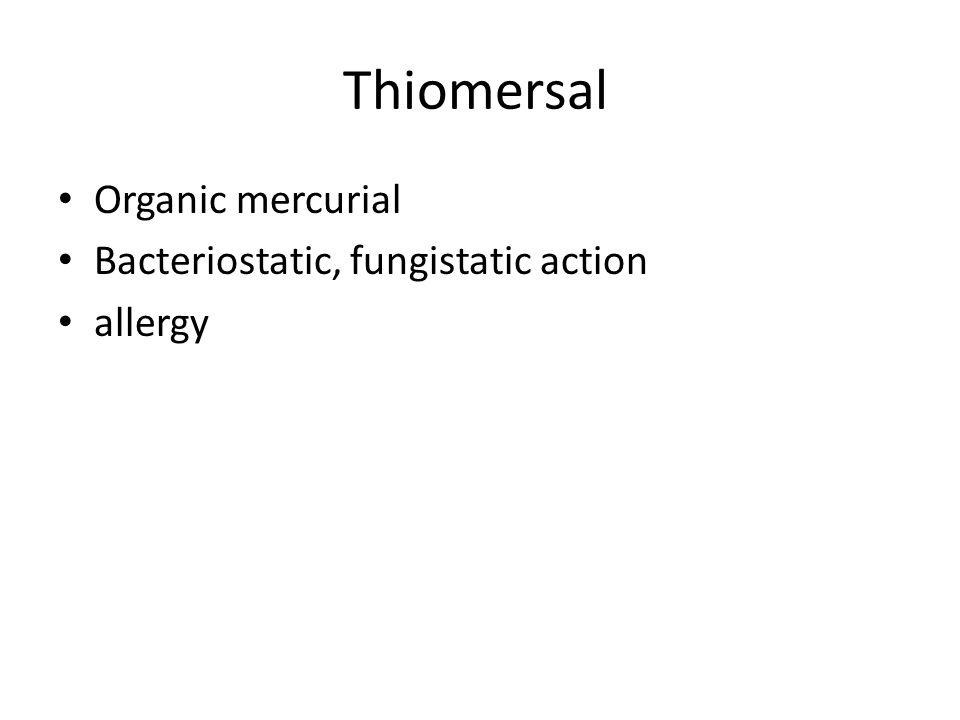 Thiomersal Organic mercurial Bacteriostatic, fungistatic action allergy