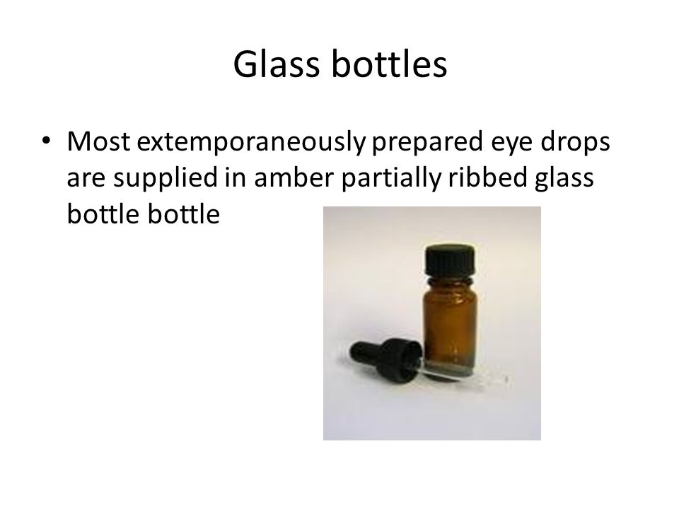 Glass bottles Most extemporaneously prepared eye drops are supplied in amber partially ribbed glass bottle bottle