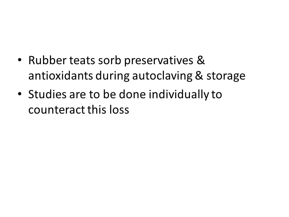 Rubber teats sorb preservatives & antioxidants during autoclaving & storage Studies are to be done individually to counteract this loss