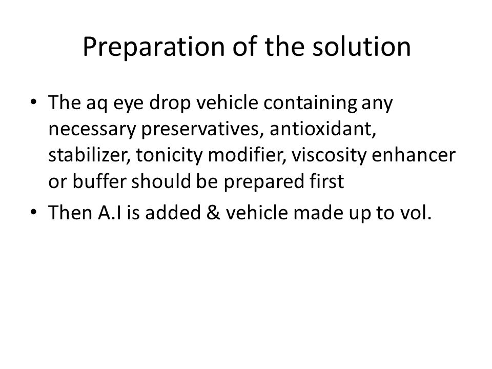 Preparation of the solution The aq eye drop vehicle containing any necessary preservatives, antioxidant, stabilizer, tonicity modifier, viscosity enha