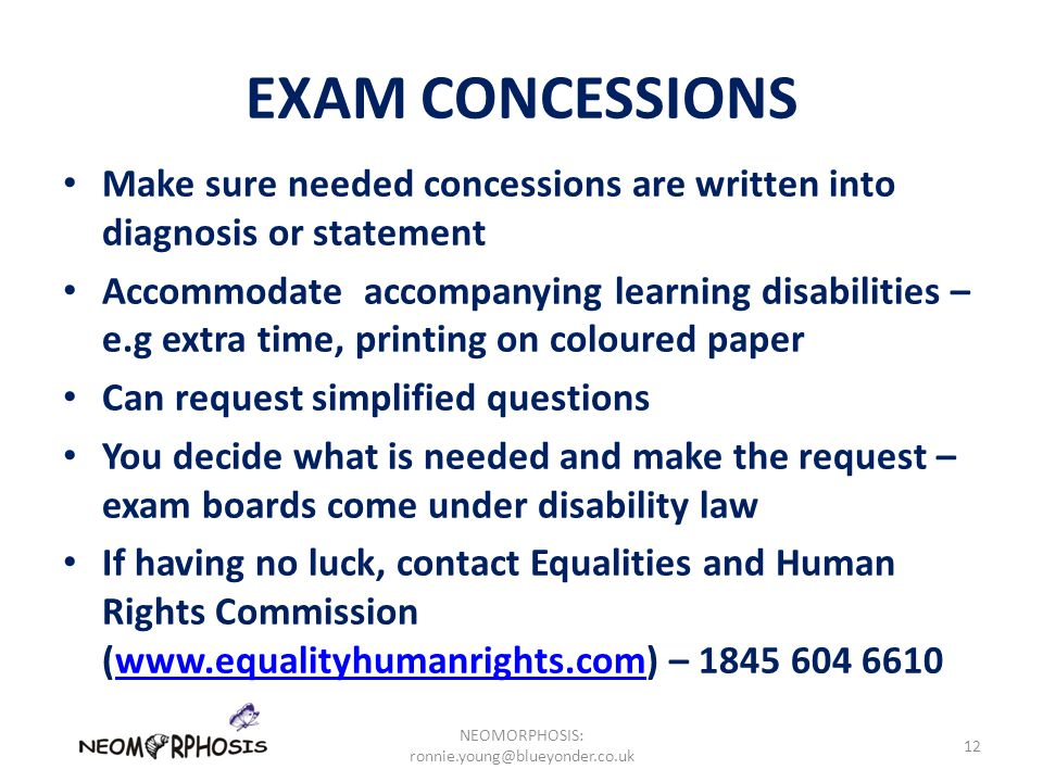 EXAM CONCESSIONS Make sure needed concessions are written into diagnosis or statement Accommodate accompanying learning disabilities – e.g extra time, printing on coloured paper Can request simplified questions You decide what is needed and make the request – exam boards come under disability law If having no luck, contact Equalities and Human Rights Commission (www.equalityhumanrights.com) – 1845 604 6610www.equalityhumanrights.com NEOMORPHOSIS: ronnie.young@blueyonder.co.uk 12