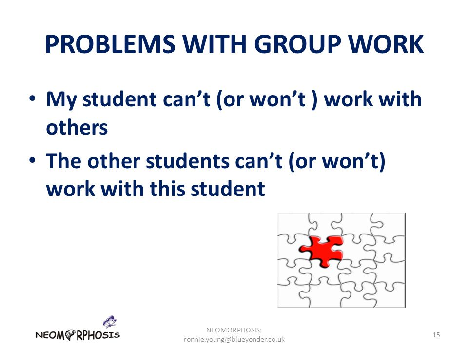 PROBLEMS WITH GROUP WORK My student can't (or won't ) work with others The other students can't (or won't) work with this student NEOMORPHOSIS: ronnie.young@blueyonder.co.uk 15
