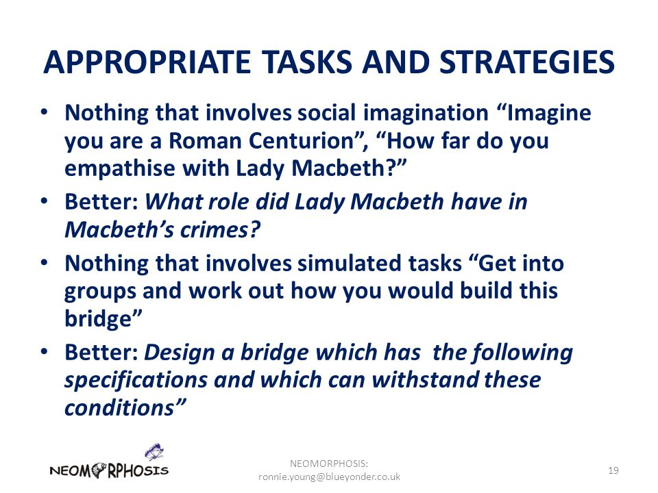 APPROPRIATE TASKS AND STRATEGIES Nothing that involves social imagination Imagine you are a Roman Centurion , How far do you empathise with Lady Macbeth Better: What role did Lady Macbeth have in Macbeth's crimes.