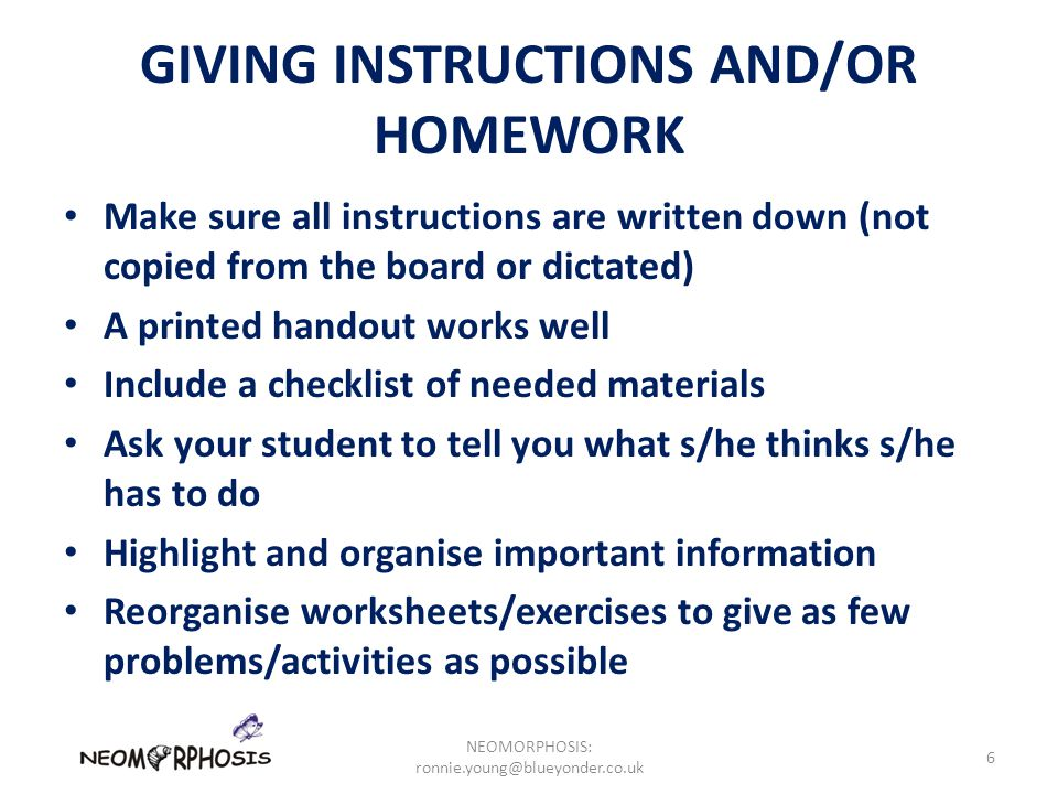GIVING INSTRUCTIONS AND/OR HOMEWORK Make sure all instructions are written down (not copied from the board or dictated) A printed handout works well Include a checklist of needed materials Ask your student to tell you what s/he thinks s/he has to do Highlight and organise important information Reorganise worksheets/exercises to give as few problems/activities as possible NEOMORPHOSIS: ronnie.young@blueyonder.co.uk 6