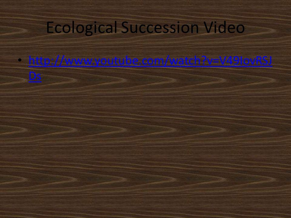 Ecological Succession Video http://www.youtube.com/watch?v=V49IovRSJ Ds http://www.youtube.com/watch?v=V49IovRSJ Ds