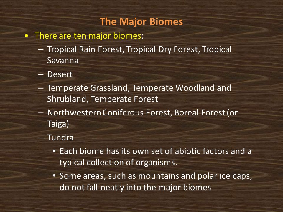 The Major Biomes There are ten major biomes: – Tropical Rain Forest, Tropical Dry Forest, Tropical Savanna – Desert – Temperate Grassland, Temperate W