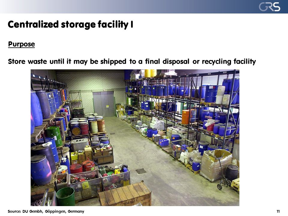 Centralized storage facility I Purpose Store waste until it may be shipped to a final disposal or recycling facility Source: DU Gembh, Göppingen, Germany11