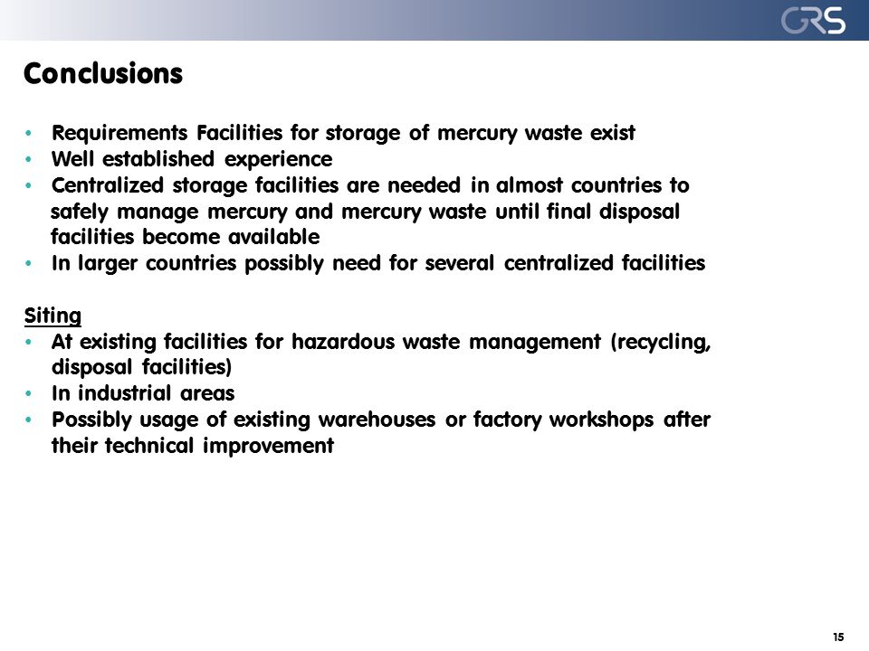 Conclusions Requirements Facilities for storage of mercury waste exist Well established experience Centralized storage facilities are needed in almost countries to safely manage mercury and mercury waste until final disposal facilities become available In larger countries possibly need for several centralized facilities Siting At existing facilities for hazardous waste management (recycling, disposal facilities) In industrial areas Possibly usage of existing warehouses or factory workshops after their technical improvement 15