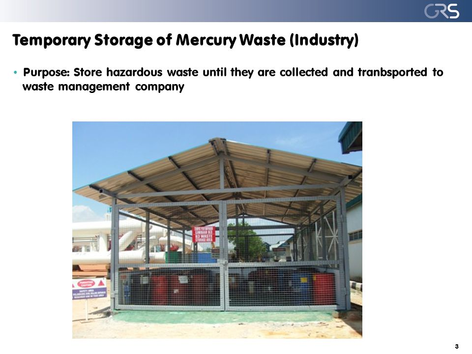 Temporary Storage of Mercury Waste (Industry) Purpose: Store hazardous waste until they are collected and tranbsported to waste management company 3