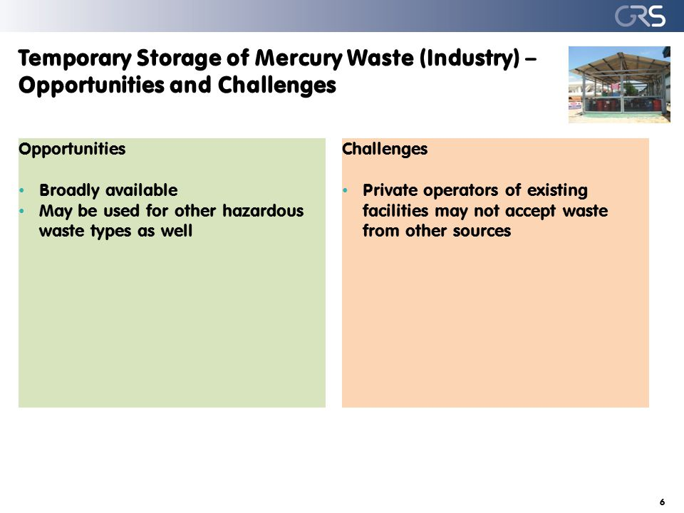 Temporary Storage of Mercury Waste (Industry) – Opportunities and Challenges 6 Opportunities Broadly available May be used for other hazardous waste types as well Challenges Private operators of existing facilities may not accept waste from other sources