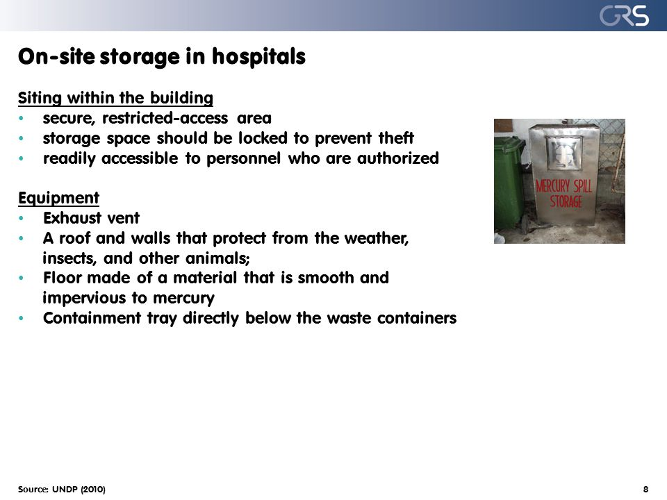 On-site storage in hospitals Siting within the building secure, restricted-access area storage space should be locked to prevent theft readily accessible to personnel who are authorized Equipment Exhaust vent A roof and walls that protect from the weather, insects, and other animals; Floor made of a material that is smooth and impervious to mercury Containment tray directly below the waste containers Source: UNDP (2010)8