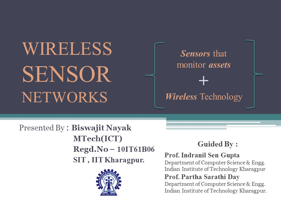 WIRELESS SENSOR NETWORKS Presented By : Biswajit Nayak MTech(ICT) Regd.No – 10IT61B06 SIT, IIT Kharagpur. Sensors that monitor assets + Wireless Techn