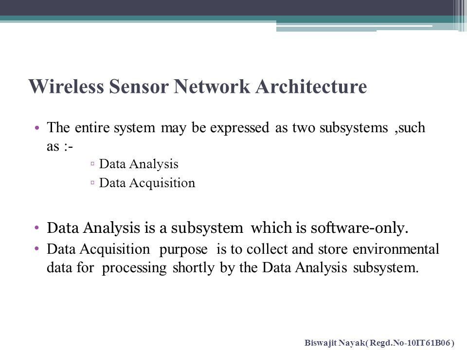Wireless Sensor Network Architecture The entire system may be expressed as two subsystems,such as :- ▫ Data Analysis ▫ Data Acquisition Data Analysis