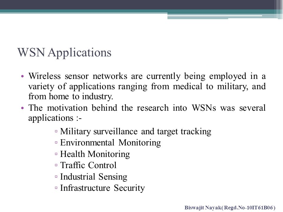 WSN Applications Wireless sensor networks are currently being employed in a variety of applications ranging from medical to military, and from home to
