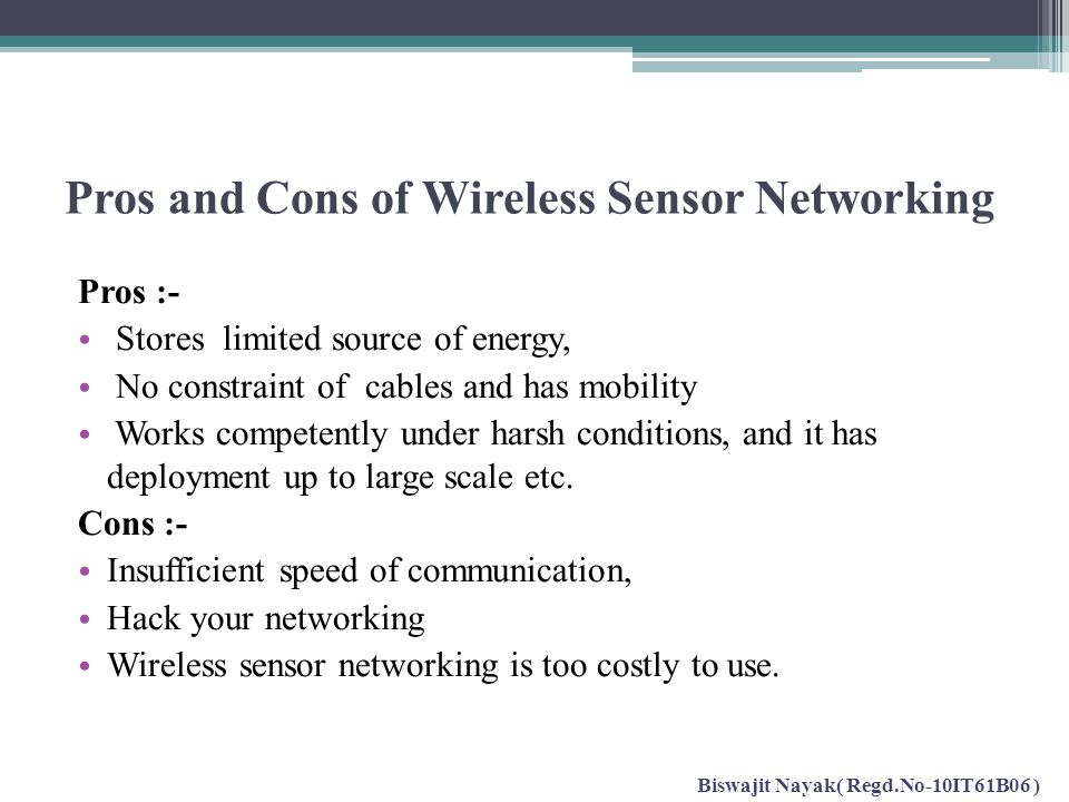 Pros and Cons of Wireless Sensor Networking Pros :- Stores limited source of energy, No constraint of cables and has mobility Works competently under