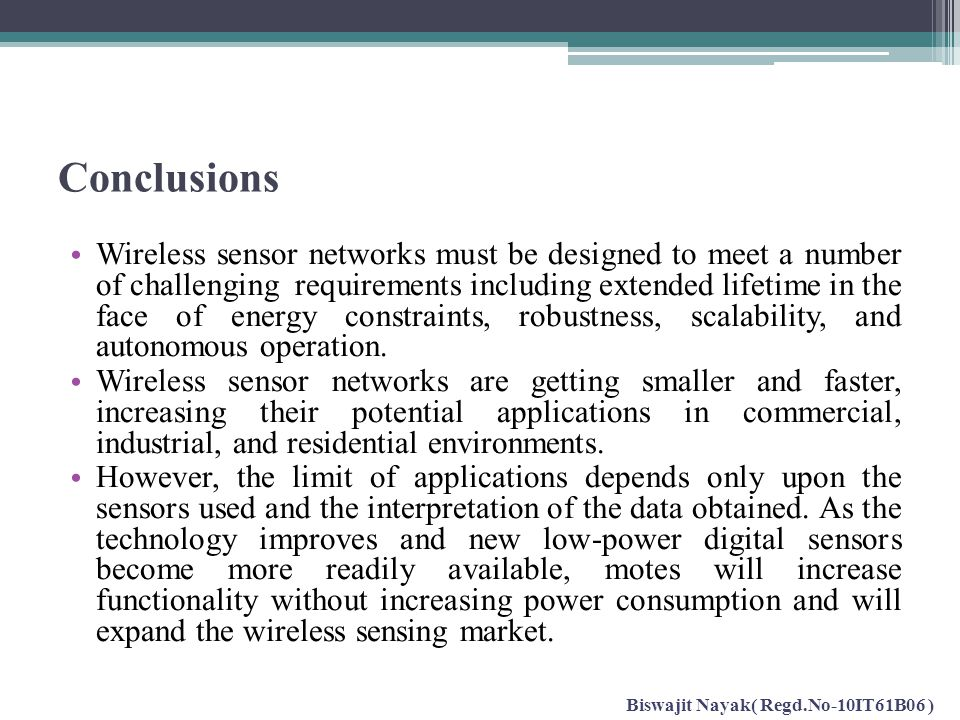 Conclusions Wireless sensor networks must be designed to meet a number of challenging requirements including extended lifetime in the face of energy c