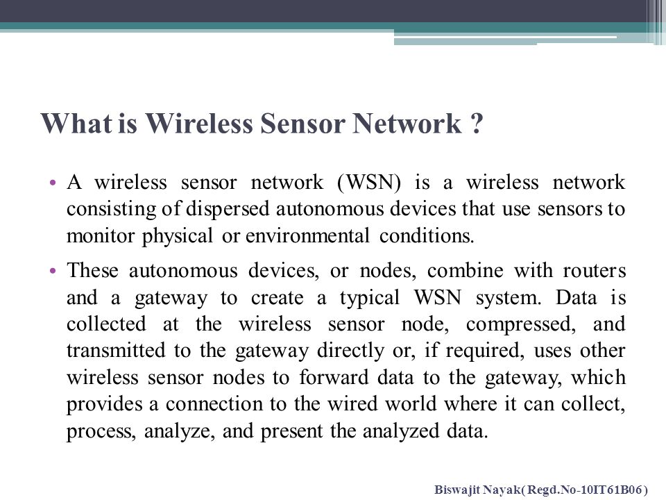 What is Wireless Sensor Network ? A wireless sensor network (WSN) is a wireless network consisting of dispersed autonomous devices that use sensors to