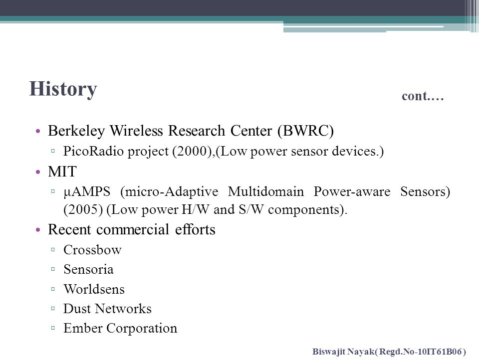 History cont.… Berkeley Wireless Research Center (BWRC) ▫ PicoRadio project (2000),(Low power sensor devices.) MIT ▫ μAMPS (micro-Adaptive Multidomain