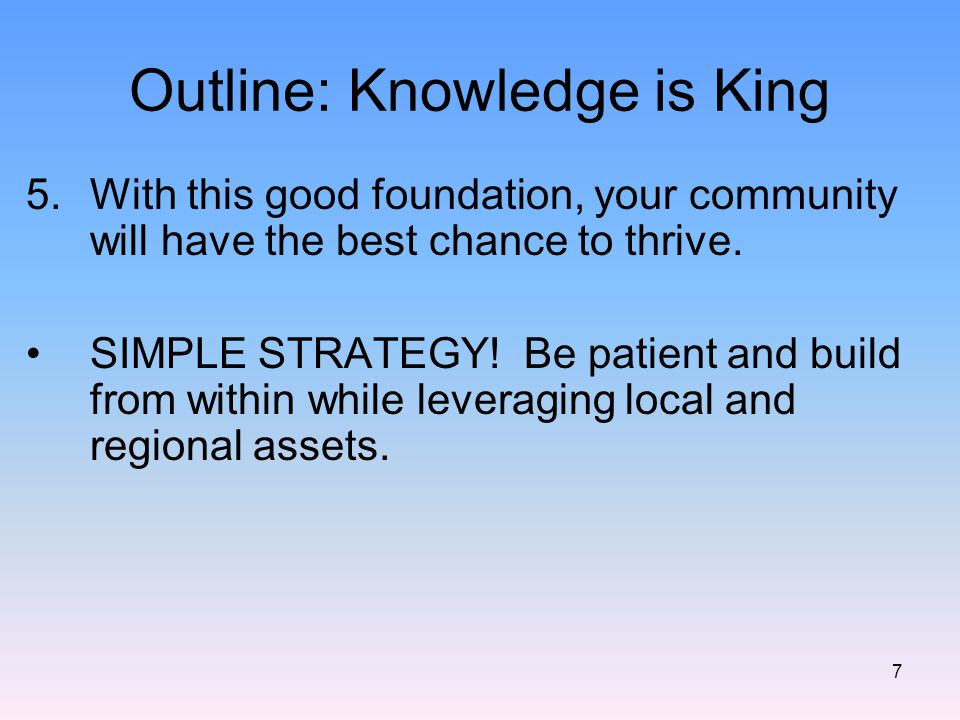 Outline: Knowledge is King 5.With this good foundation, your community will have the best chance to thrive.